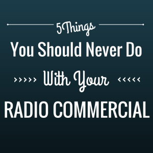 5 Things You Should Never Do With your Radio Commercial